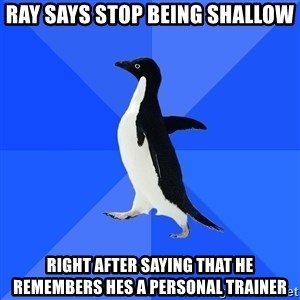 Socially Awkward Penguin - Ray says stop being shallow Right after saying that he remembers hes a personal trainer