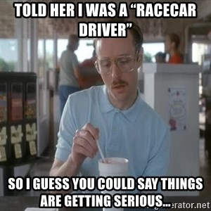 """Things are getting pretty Serious (Napoleon Dynamite) - Told her I was a """"racecar driver"""" So I guess you could say things are getting serious..."""