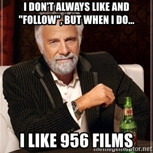 """Dos Equis Guy gives advice - I don't always like and """"follow"""", but when i do... I like 956 films"""