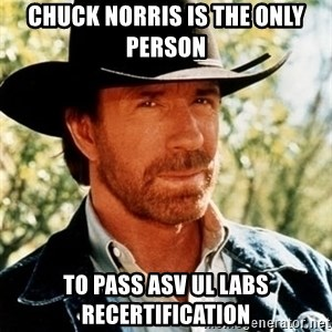 Chuck Norris Pwns - Chuck Norris is the only person to pass ASV UL Labs recertification