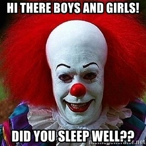 Pennywise the Clown - Hi there boys and girls! Did you sleep well??