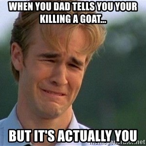 Crying Man - when you dad tells you your killing a goat... but it's actually you