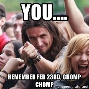 Ridiculously Photogenic Metalhead - You.... Remember Feb 23rd, chomp chomp