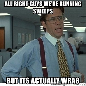 That would be great - All right guys we're running sweeps but its actually WRA8
