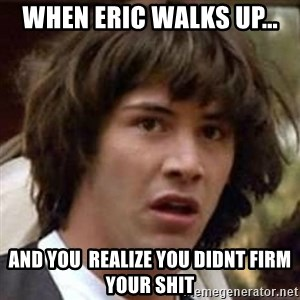 Conspiracy Keanu - when Eric walks up... and you  realize you didnt firm your shit