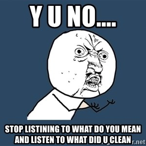Y U No - y u no.... stop listining to what do you mean and listen to what did u clean