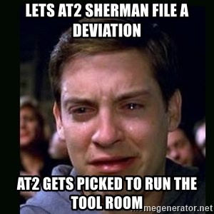 crying peter parker - Lets AT2 Sherman file a deviation AT2 gets picked to run the tool room
