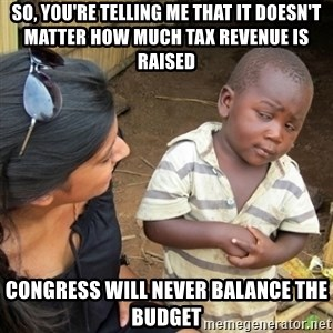 Skeptical 3rd World Kid - So, you're telling me that it doesn't matter how much tax revenue is raised Congress will never balance the budget