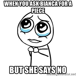 pleaseguy  - when you ask bianca for a piece but she says no