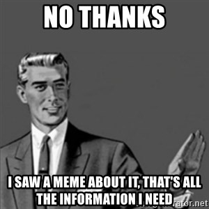 Correction Guy - NO thanks I saw a meme about it, that's all the information I need