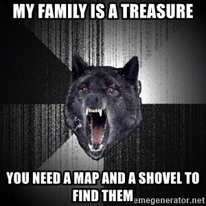 Insanity Wolf - MY FAMILY IS A TREASURE YOU NEED A MAP AND A SHOVEL TO FIND THEM