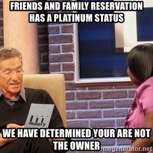 Maury Lie Detector - Friends and Family reservation has a platinum status we have determined your are not the owner