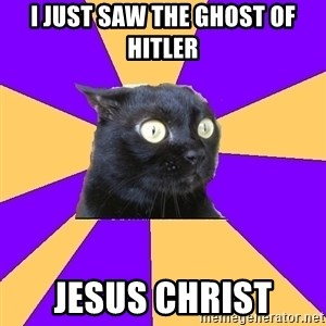 Anxiety Cat - I JUST SAW THE GHOST OF HITLER JESUS CHRIST
