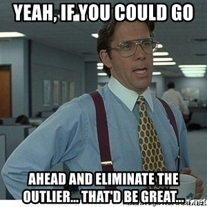 That would be great - Yeah, if you could go  ahead and eliminate the outlier... that'd be great...