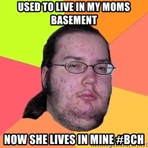 Gordo Nerd - USED TO LIVE IN MY MOMS BASEMENT NOW SHE LIVES IN MINE #BCH