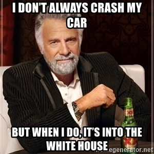 The Most Interesting Man In The World - I don't always crash my car But when I do, it's into the White House