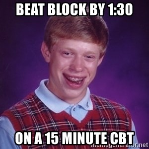 Bad Luck Brian - beat block by 1:30 on a 15 minute cbt