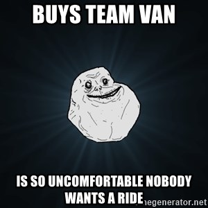 Forever Alone - Buys team van is so uncomfortable nobody wants a ride
