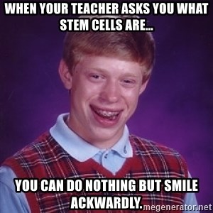 Bad Luck Brian - When your teacher asks you what stem cells are... you can do nothing but smile ackwardly.