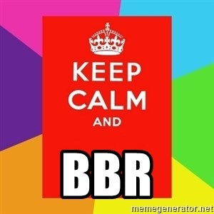 Keep calm and - BBR