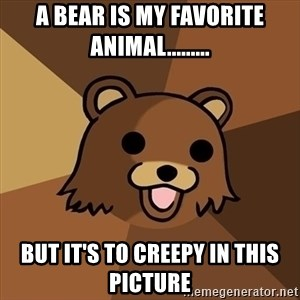 Pedobear - A bear is my favorite animal......... But It's to creepy in this picture