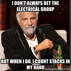 The Most Interesting Man In The World - I don't always bet the electrical group But when I do, I count stacks in my hand