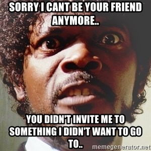 Mad Samuel L Jackson - Sorry I cant be your friend anymore.. You didn't invite me to something i didn't want to go to..