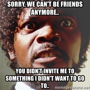 Mad Samuel L Jackson - Sorry, we can't be friends anymore.. You didn't invite me to something I didn't want to go to..