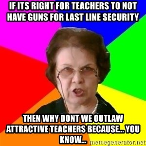 teacher - if its right for teachers to not have guns for last line security then why dont we outlaw attractive teachers because... you know...