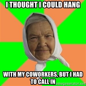 Typical Granny - I thought I could hang With my Coworkers, but I had to call in