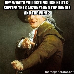Ducreux - Hey, what'd you distinguish helter-skelter the canzonet and the dandle and the wine?