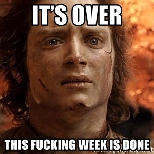 Frodo  - It's over This fucking week is done