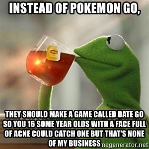 Kermit The Frog Drinking Tea - instead of pokemon go, they should make a game called date go so you 16 some year olds with a face full of acne could catch one but that's none of my business