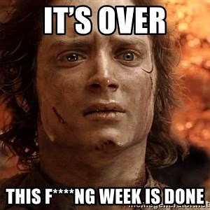Frodo  - It's Over This f****ng week is done