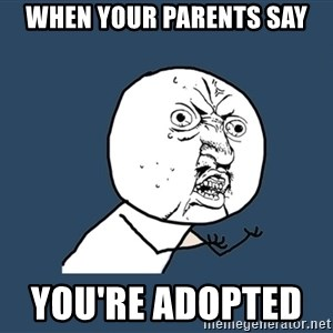 Y U No - when your parents say you're adopted