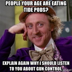 Willy Wonka - People your age are eating Tide Pods? Explain again why I should listen to you about Gun Control.