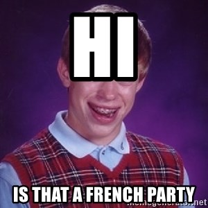 Bad Luck Brian - hi Is that a french party