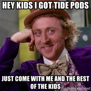 Willy Wonka - Hey kids I got tide pods  Just come with me and the rest of the kids
