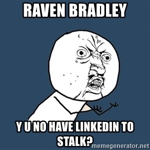 Y U No - Raven Bradley Y U no have linkedin to stalk?