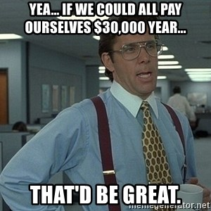 Bill Lumbergh - Yea... if we could all pay ourselves $30,000 year... THAT'D BE GREAT.