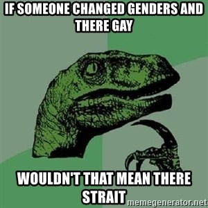 Philosoraptor - if someone changed genders and there gay wouldn't that mean there strait