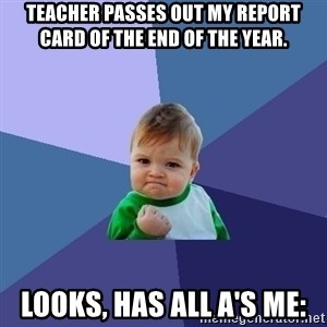 Success Kid - teacher passes out my report card of the end of the year. looks, has all A's Me: