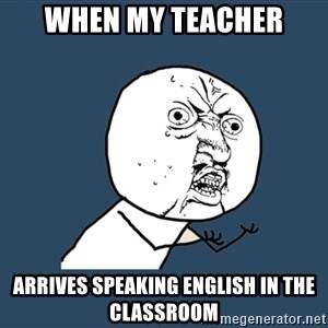 Y U No - When my teacher arrives speaking english in the classroom