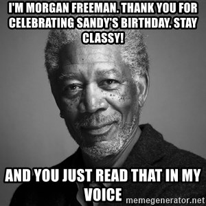 Morgan Freemann - i'm morgan freeman. Thank you for celebrating Sandy's birthday. Stay classy! and you just read that in my voice