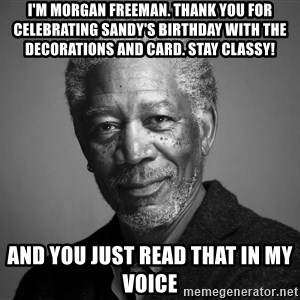 Morgan Freemann - I'm Morgan Freeman. Thank you for celebrating Sandy's birthday with the decorations and card. Stay classy! And you just read that in my voice