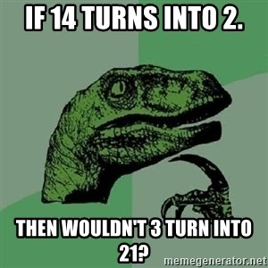 Philosoraptor - if 14 turns into 2. then wouldn't 3 turn into 21?