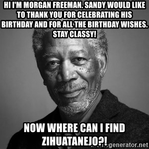 Morgan Freemann - Hi I'm Morgan Freeman. Sandy would like to thank you for celebrating his birthday and for all the birthday wishes. Stay classy! Now where can I find Zihuatanejo?!