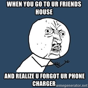 Y U No - when you go to ur friends house  and realize u forgot ur phone charger