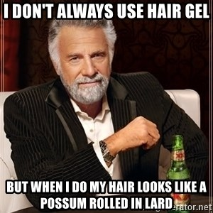 The Most Interesting Man In The World - I DON'T always use hair gel But when I do my hair looks like a possum rolled in lard