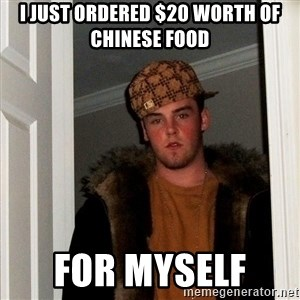 Scumbag Steve - I just ordered $20 worth of Chinese food For myself